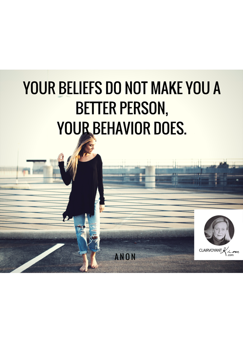 Your beliefs do not make you a better person, your behavior does.