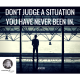 Don't judge a situation you have never been in.