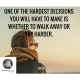 One of the hardest decisions you will have to make is whether to walk away or try harder.